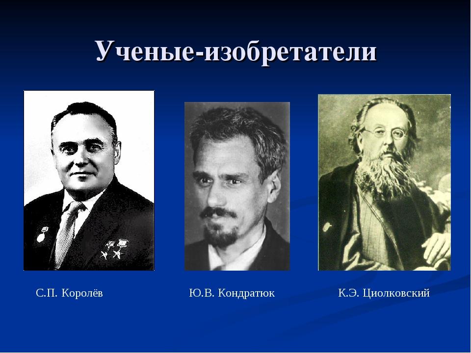 Ученые-изобретатели С.П. Королёв Ю.В. Кондратюк К.Э. Циолковский