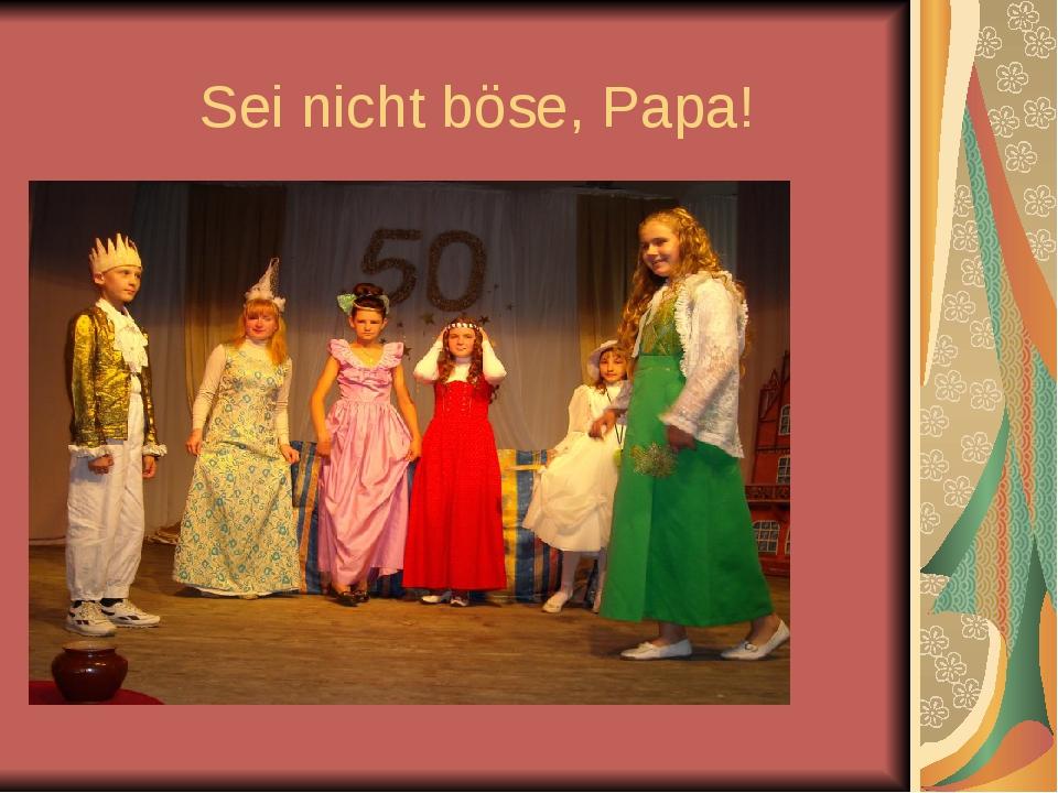Sei nicht böse, Papa!
