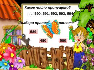 Выбери правильный ответ: Какое число пропущено? , 590, 591, 592, 593, 594 . .