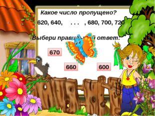 Выбери правильный ответ: Какое число пропущено? 620, 640, , 680, 700, 720 . .