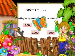 Выбери правильный ответ: 999 + 1 = . . . 900 100 1000 990