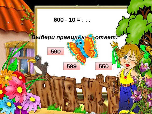 Выбери правильный ответ: 600 - 10 = . . . 550 599 590 500