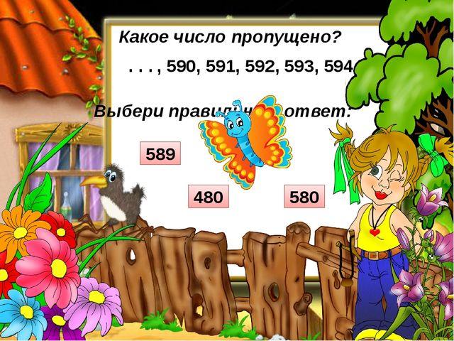 Выбери правильный ответ: Какое число пропущено? , 590, 591, 592, 593, 594 . ....