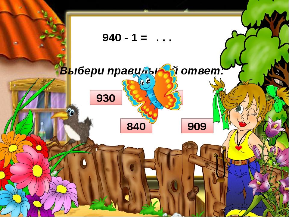 Выбери правильный ответ: 940 - 1 = . . . 909 840 939 930