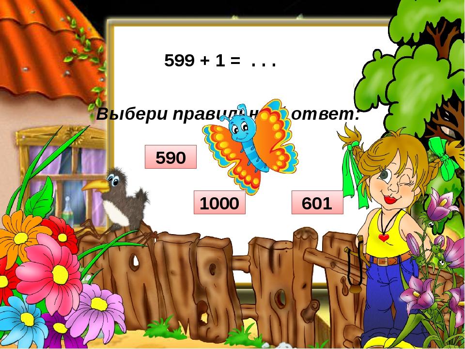Выбери правильный ответ: 599 + 1 = . . . 601 590 600 1000