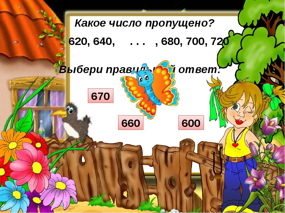 Выбери правильный ответ: Какое число пропущено? 620, 640, , 680, 700, 720 . ....