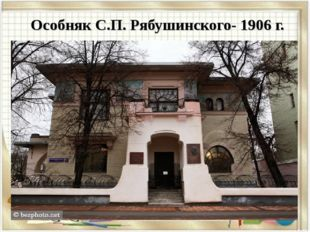 Особняк С.П. Рябушинского- 1906 г.