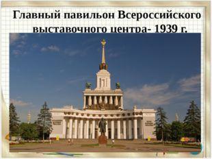 Главный павильон Всероссийского выставочного центра- 1939 г.