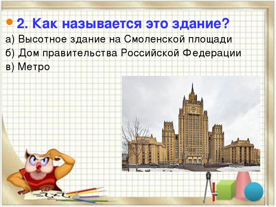 2. Как называется это здание? а) Высотное здание на Смоленской площади б) Дом...
