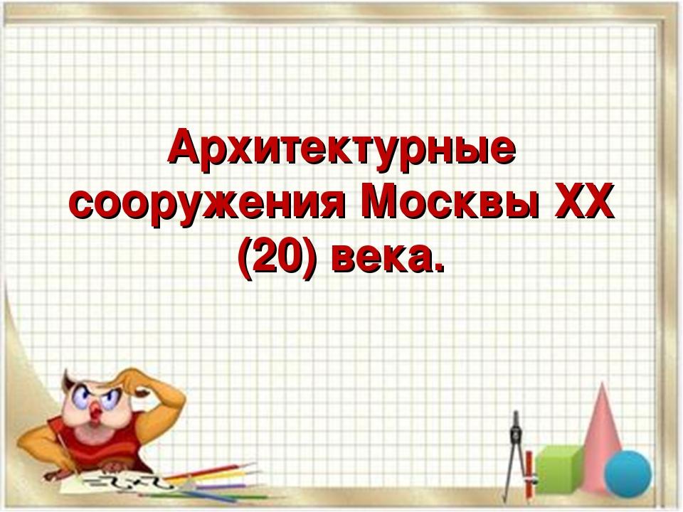 Архитектурные сооружения Москвы ХХ (20) века.