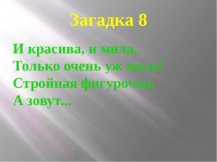 Загадка 8 И красива, и мила, Только очень уж мала! Стройная фигурочка, А зову