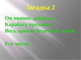 Загадка 2 Он пиявок добывал, Карабасу продавал, Весь пропах болотной тиной, Е