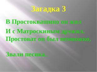 Загадка 3 В Простоквашино он жил И с Матроскиным дружил. Простоват он был нем