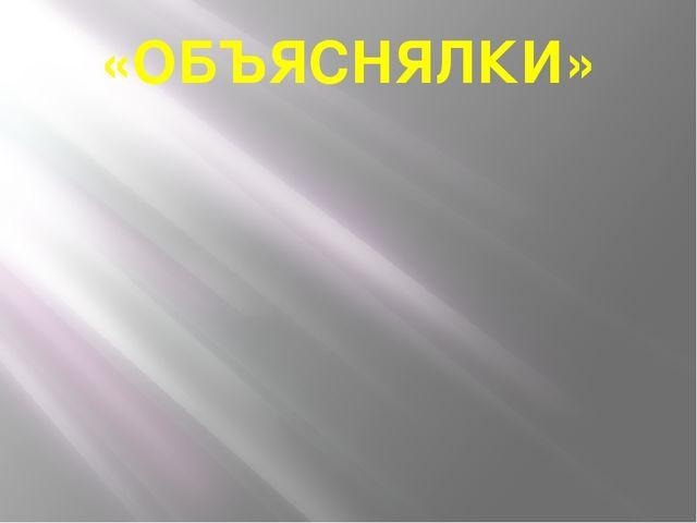 «ОБЪЯСНЯЛКИ»