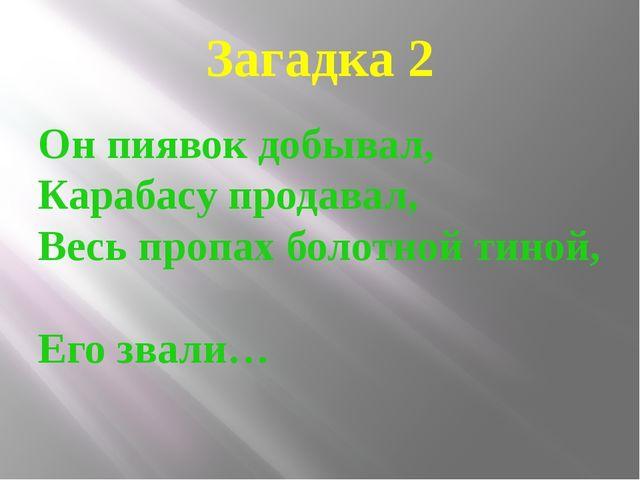 Загадка 2 Он пиявок добывал, Карабасу продавал, Весь пропах болотной тиной, Е...