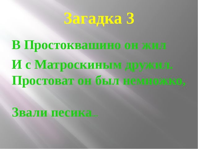 Загадка 3 В Простоквашино он жил И с Матроскиным дружил. Простоват он был нем...