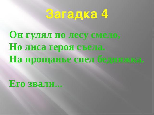 Загадка 4 Он гулял по лесу смело, Но лиса героя съела. На прощанье спел бедня...