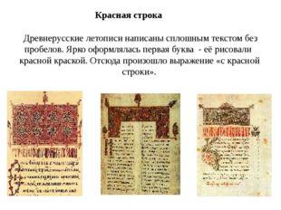 Красная строка Древнерусские летописи написаны сплошным текстом без пробелов.