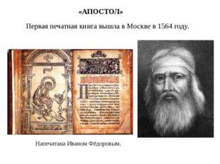 Первая печатная книга вышла в Москве в 1564 году. «АПОСТОЛ» Напечатана Иваном