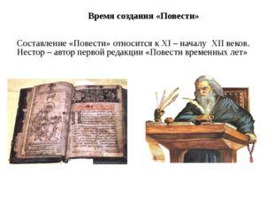 Время создания «Повести» Составление «Повести» относится к XI – началу XII ве