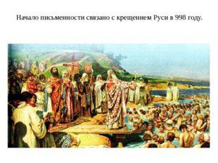 Начало письменности связано с крещением Руси в 998 году.