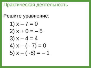 1) х – 7 = 0 2) х + 0 = – 5 3) х – 4 = 4 4) х – (– 7) = 0 5) х – ( -8) = – 1