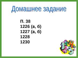 П. 38 1226 (а, б) 1227 (а, б) 1228 1230