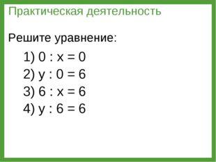 1) 0 : х = 0 2) у : 0 = 6 3) 6 : х = 6 4) у : 6 = 6 Практическая деятельность