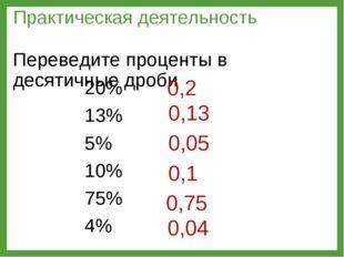 20% 13% 5% 10% 75% 4% Практическая деятельность Переведите проценты в десятич