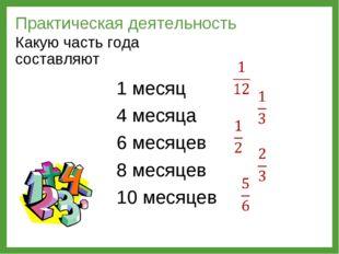 Практическая деятельность Какую часть года составляют 1 месяц 4 месяца 6 меся