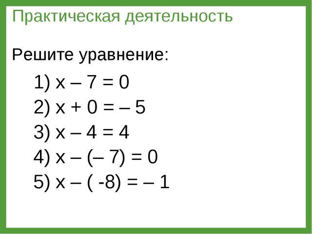 1) х – 7 = 0 2) х + 0 = – 5 3) х – 4 = 4 4) х – (– 7) = 0 5) х – ( -8) = – 1...