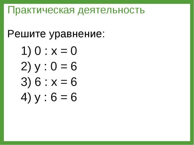 1) 0 : х = 0 2) у : 0 = 6 3) 6 : х = 6 4) у : 6 = 6 Практическая деятельность...