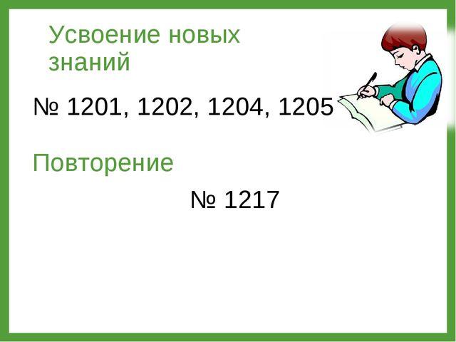 Усвоение новых знаний № 1201, 1202, 1204, 1205 Повторение № 1217