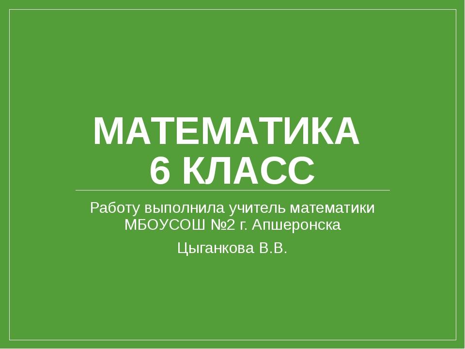 МАТЕМАТИКА 6 КЛАСС Работу выполнила учитель математики МБОУСОШ №2 г. Апшеронс...