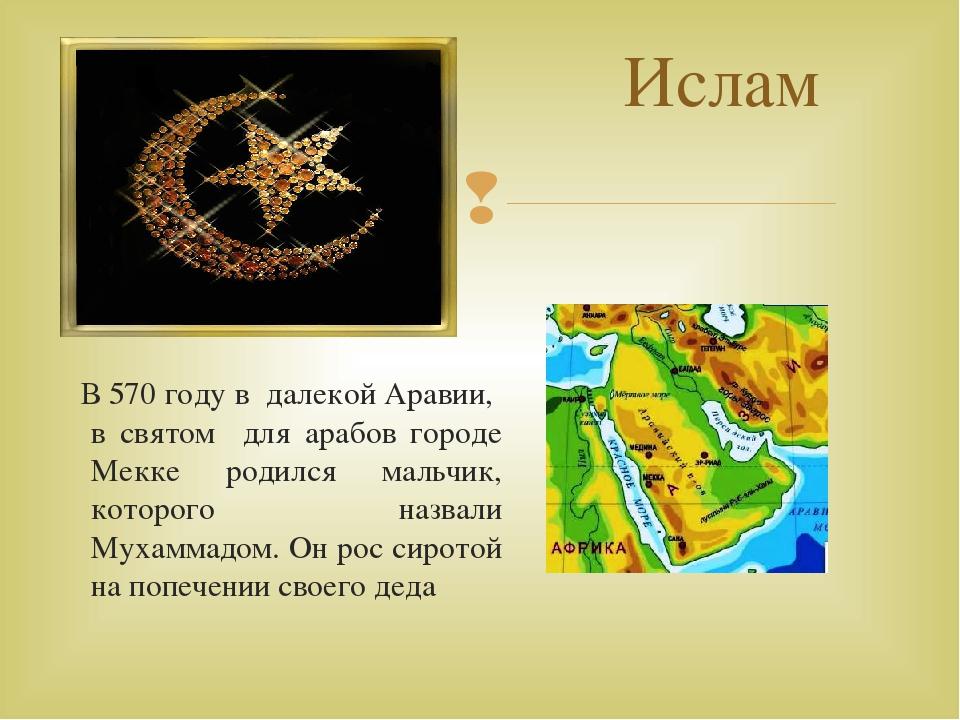 Ислам В 570 году в далекой Аравии, в святом для арабов городе Мекке родился м...