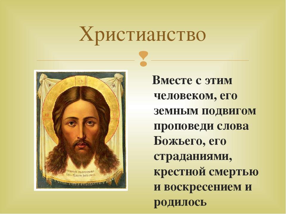 Христианство Вместе с этим человеком, его земным подвигом проповеди слова Бож...
