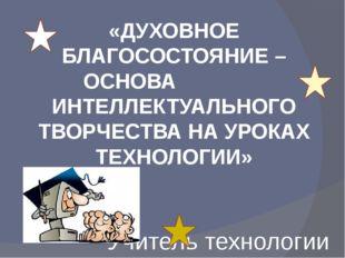 «ДУХОВНОЕ БЛАГОСОСТОЯНИЕ – ОСНОВА ИНТЕЛЛЕКТУАЛЬНОГО ТВОРЧЕСТВА НА УРОКАХ ТЕХН