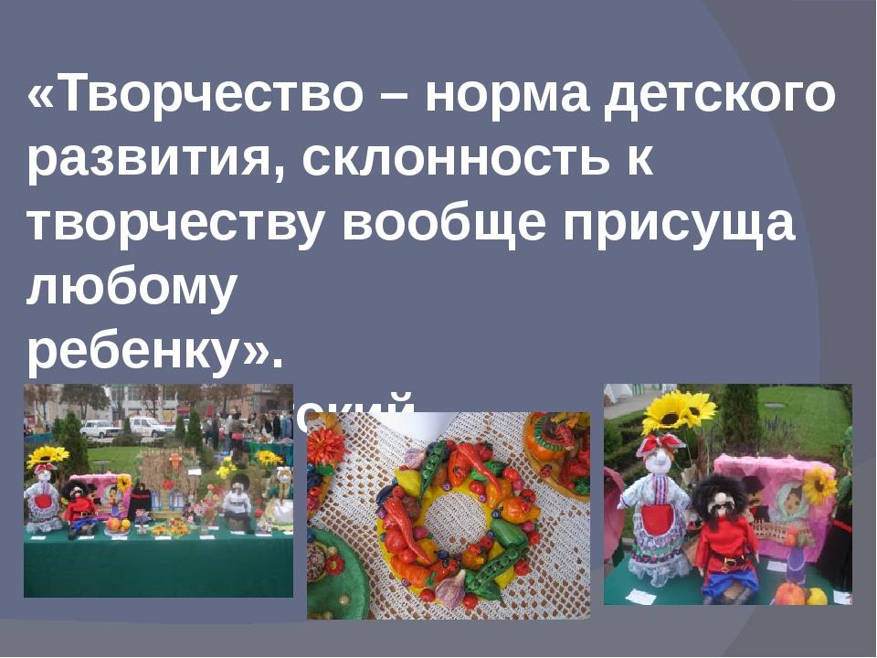 «Творчество – норма детского развития, склонность к творчеству вообще присуща...