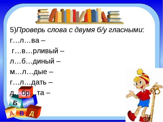 А В Б Г Д Е 5)Проверь слова с двумя б/у гласными: г…л…ва – г…в…рливый – л…б…д...