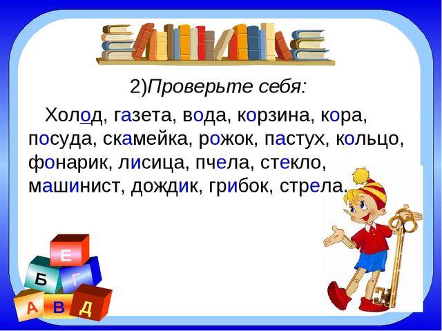 А В Б Г Д Е 2)Проверьте себя: Холод, газета, вода, корзина, кора, посуда, ска...