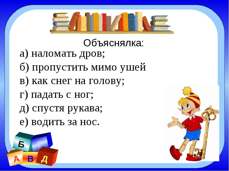 а) наломать дров; б) пропустить мимо ушей в) как снег на голову; г) падать с...