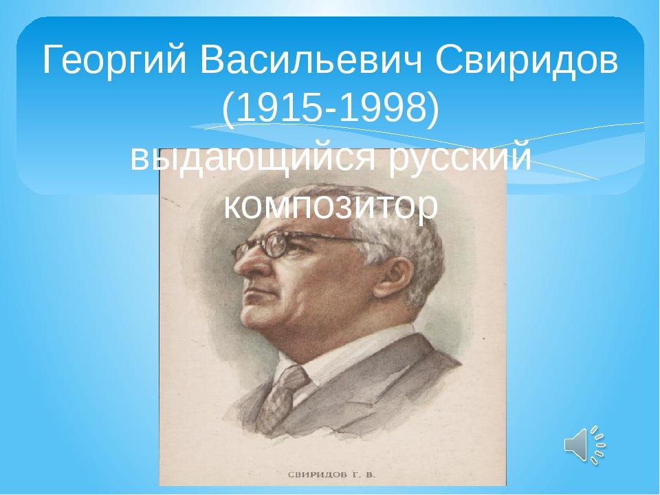 Георгий Васильевич Свиридов (1915-1998) выдающийся русский композитор