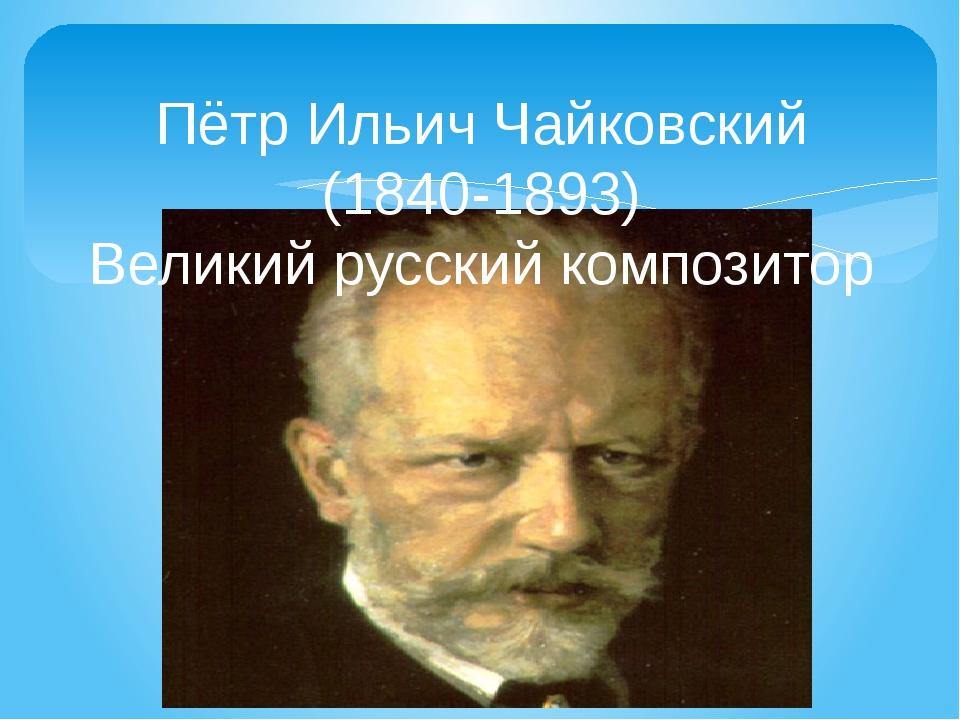 Пётр Ильич Чайковский (1840-1893) Великий русский композитор
