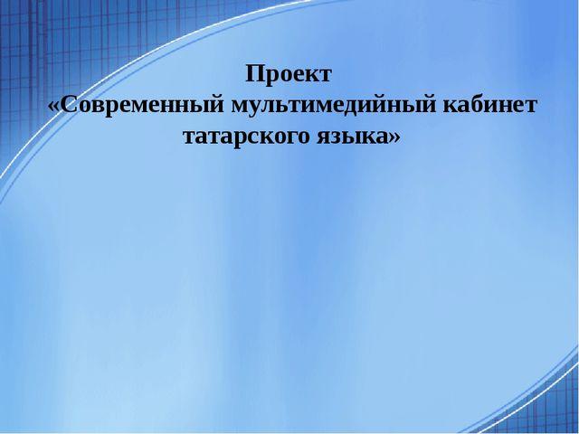 Проект «Современный мультимедийный кабинет татарского языка»