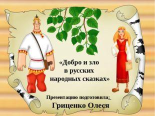 Презентацию подготовила: Гриценко Олеся «Добро и зло в русских народных сказк