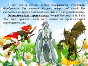 А вот зло в сказках всегда изображается страшным, безобразным. Оно сначала о