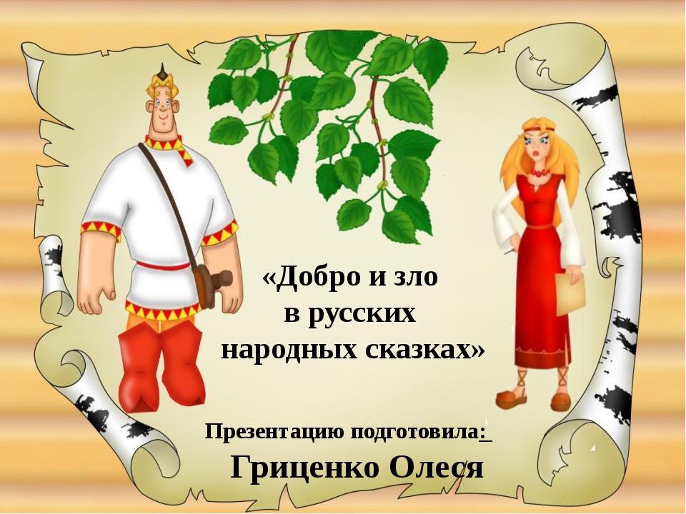 Презентацию подготовила: Гриценко Олеся «Добро и зло в русских народных сказк...