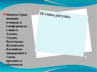 Именем Героя названы площадь в Симферополе, улицы в Алупке, Судаке, Волгогра
