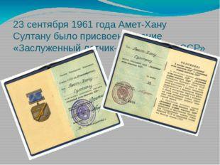 23 сентября 1961 года Амет-Хану Султану было присвоено звание «Заслуженный ле