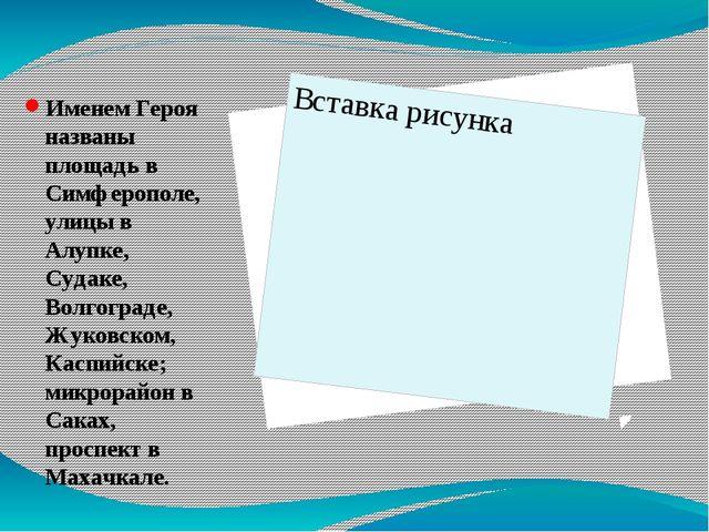 Именем Героя названы площадь в Симферополе, улицы в Алупке, Судаке, Волгогра...